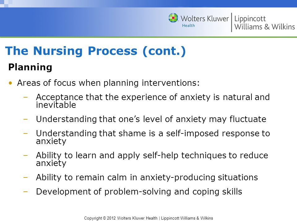 Copyright © 2012 Wolters Kluwer Health | Lippincott Williams & Wilkins The Nursing Process (cont.) Planning Areas of focus when planning interventions: –Acceptance that the experience of anxiety is natural and inevitable –Understanding that one's level of anxiety may fluctuate –Understanding that shame is a self-imposed response to anxiety –Ability to learn and apply self-help techniques to reduce anxiety –Ability to remain calm in anxiety-producing situations –Development of problem-solving and coping skills