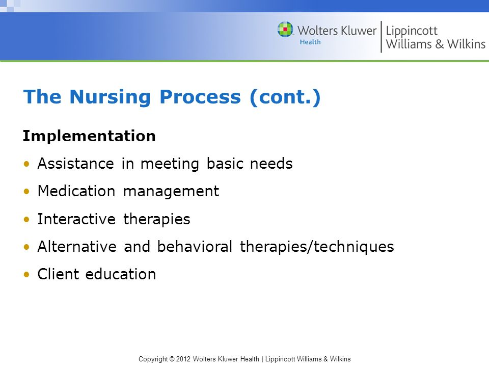 Copyright © 2012 Wolters Kluwer Health | Lippincott Williams & Wilkins The Nursing Process (cont.) Implementation Assistance in meeting basic needs Medication management Interactive therapies Alternative and behavioral therapies/techniques Client education