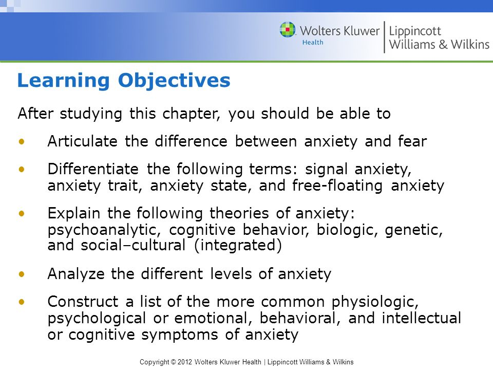 Copyright © 2012 Wolters Kluwer Health | Lippincott Williams & Wilkins Learning Objectives After studying this chapter, you should be able to Articulate the difference between anxiety and fear Differentiate the following terms: signal anxiety, anxiety trait, anxiety state, and free-floating anxiety Explain the following theories of anxiety: psychoanalytic, cognitive behavior, biologic, genetic, and social–cultural (integrated) ‏ Analyze the different levels of anxiety Construct a list of the more common physiologic, psychological or emotional, behavioral, and intellectual or cognitive symptoms of anxiety