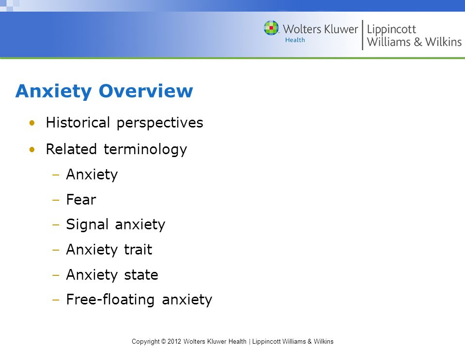 Copyright © 2012 Wolters Kluwer Health | Lippincott Williams & Wilkins Anxiety Overview Historical perspectives Related terminology –Anxiety –Fear –Signal anxiety –Anxiety trait –Anxiety state –Free-floating anxiety