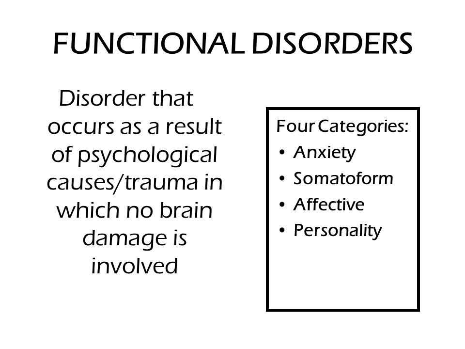 FUNCTIONAL DISORDERS Disorder that occurs as a result of psychological causes/trauma in which no brain damage is involved Four Categories: Anxiety Somatoform Affective Personality