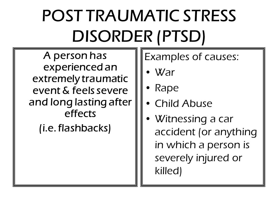 POST TRAUMATIC STRESS DISORDER (PTSD) A person has experienced an extremely traumatic event & feels severe and long lasting after effects (i.e.