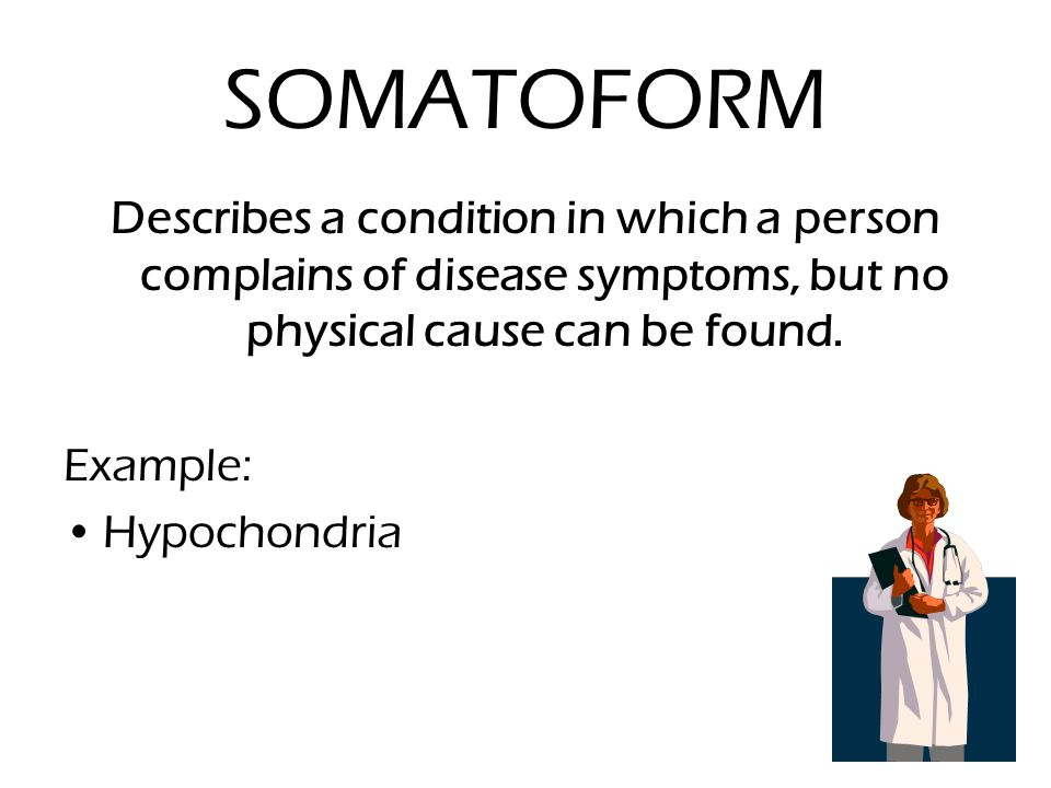 SOMATOFORM Describes a condition in which a person complains of disease symptoms, but no physical cause can be found.