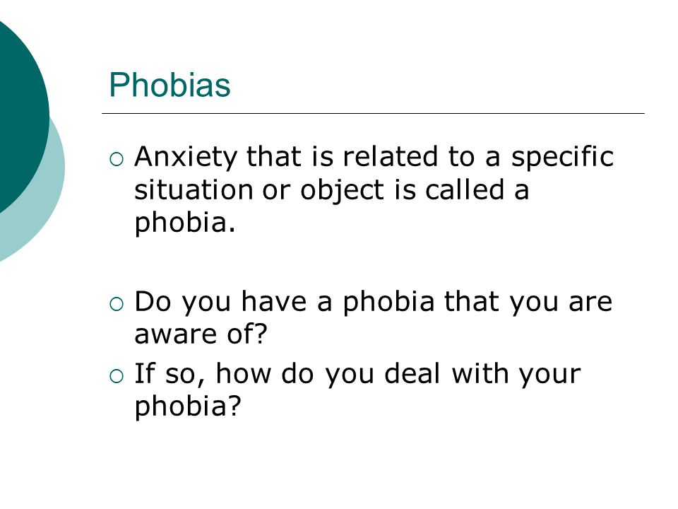 Phobias  Anxiety that is related to a specific situation or object is called a phobia.
