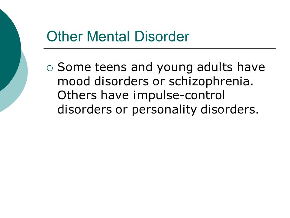 Other Mental Disorder  Some teens and young adults have mood disorders or schizophrenia.