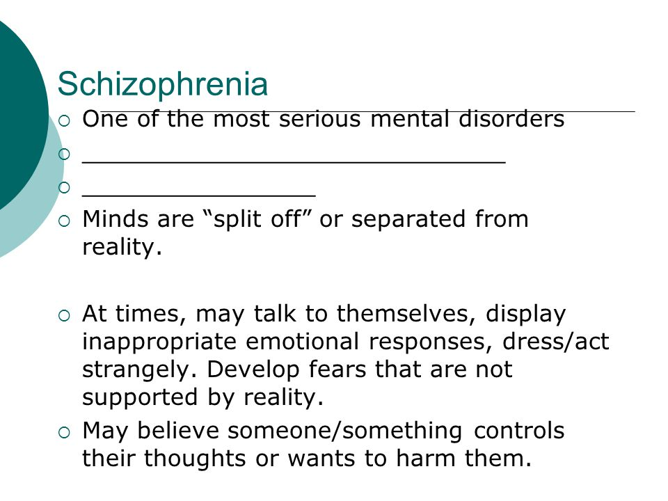 Schizophrenia  One of the most serious mental disorders  _____________________________  ________________  Minds are split off or separated from reality.