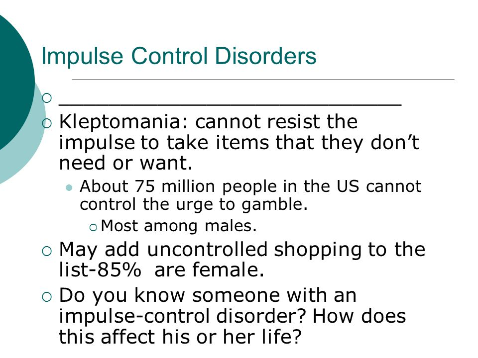 Impulse Control Disorders  ____________________________  Kleptomania: cannot resist the impulse to take items that they don't need or want.