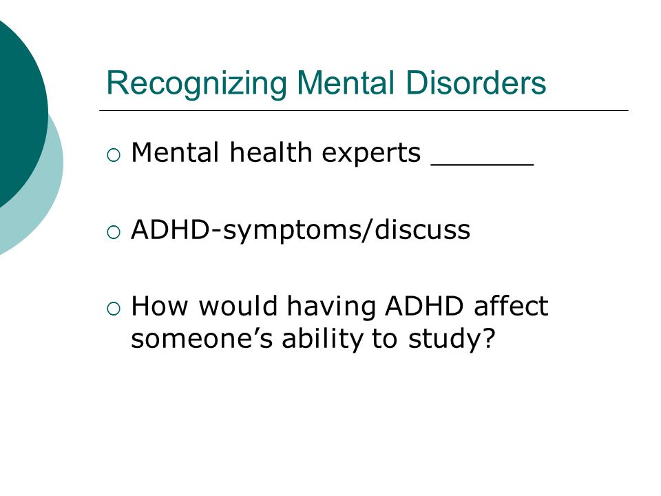 Recognizing Mental Disorders  Mental health experts ______  ADHD-symptoms/discuss  How would having ADHD affect someone's ability to study