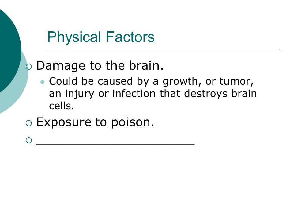 Physical Factors  Damage to the brain.