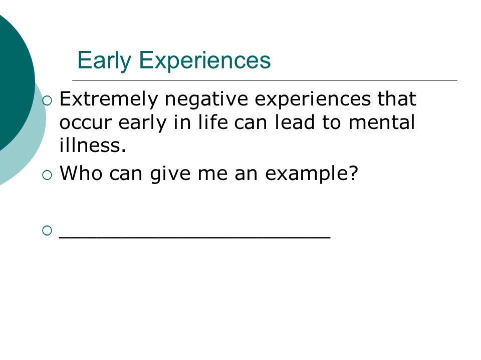 Early Experiences  Extremely negative experiences that occur early in life can lead to mental illness.