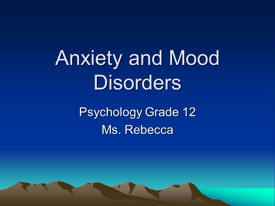 Anxiety and Mood Disorders Psychology Grade 12 Ms. Rebecca