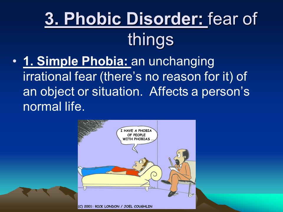 3. Phobic Disorder: fear of things 1.