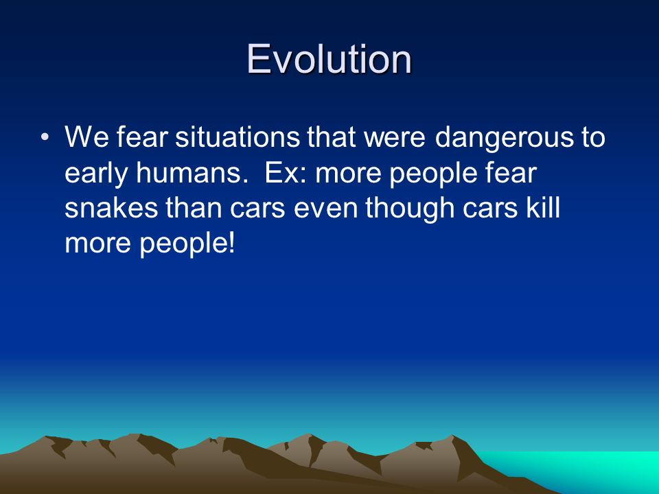 Evolution We fear situations that were dangerous to early humans.