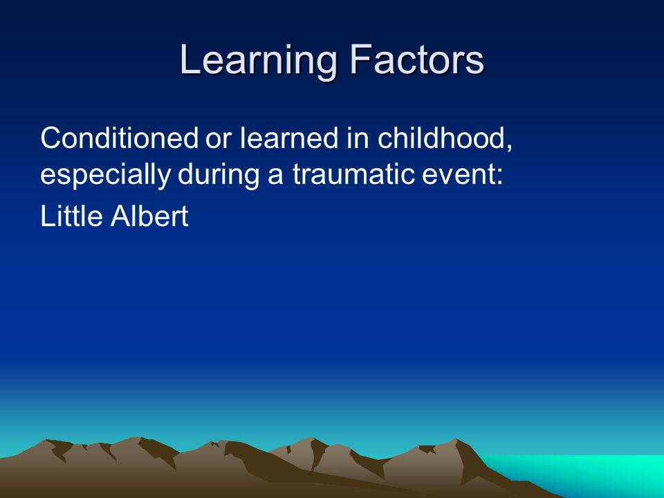 Learning Factors Conditioned or learned in childhood, especially during a traumatic event: Little Albert
