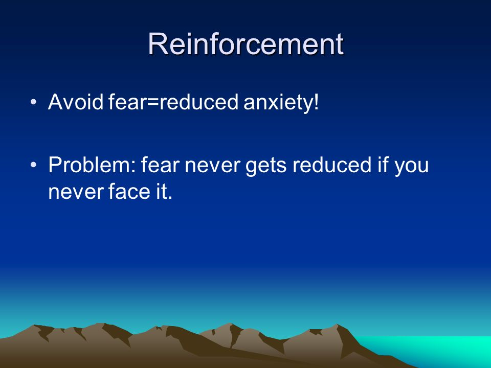 Reinforcement Avoid fear=reduced anxiety! Problem: fear never gets reduced if you never face it.