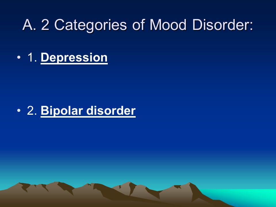 A. 2 Categories of Mood Disorder: 1. Depression 2. Bipolar disorder