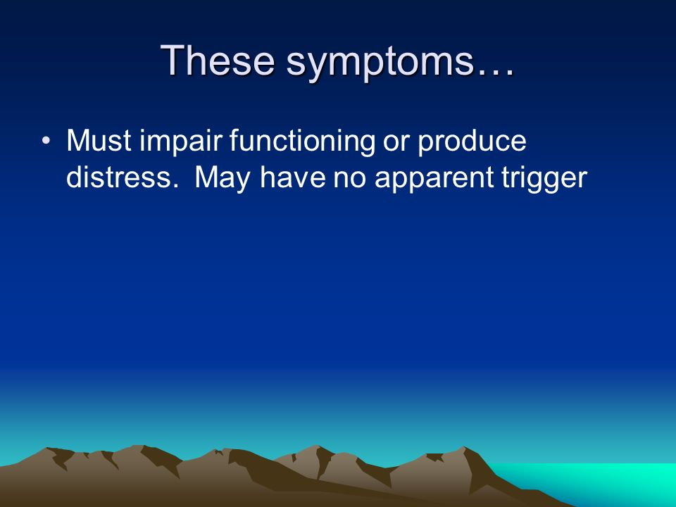 These symptoms… Must impair functioning or produce distress. May have no apparent trigger