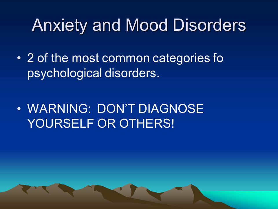 Anxiety and Mood Disorders 2 of the most common categories fo psychological disorders.