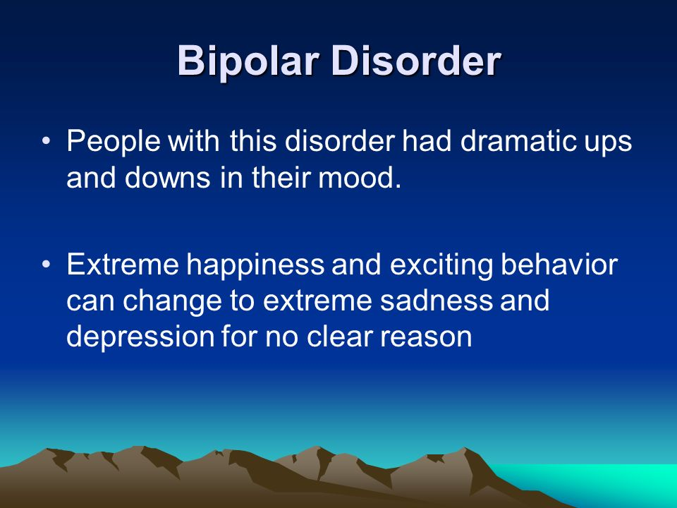 Bipolar Disorder People with this disorder had dramatic ups and downs in their mood.