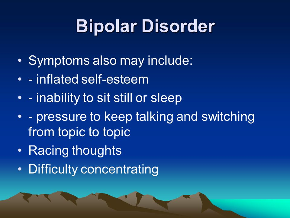 Bipolar Disorder Symptoms also may include: - inflated self-esteem - inability to sit still or sleep - pressure to keep talking and switching from topic to topic Racing thoughts Difficulty concentrating