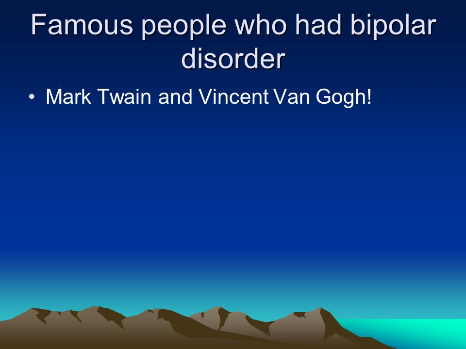 Famous people who had bipolar disorder Mark Twain and Vincent Van Gogh!