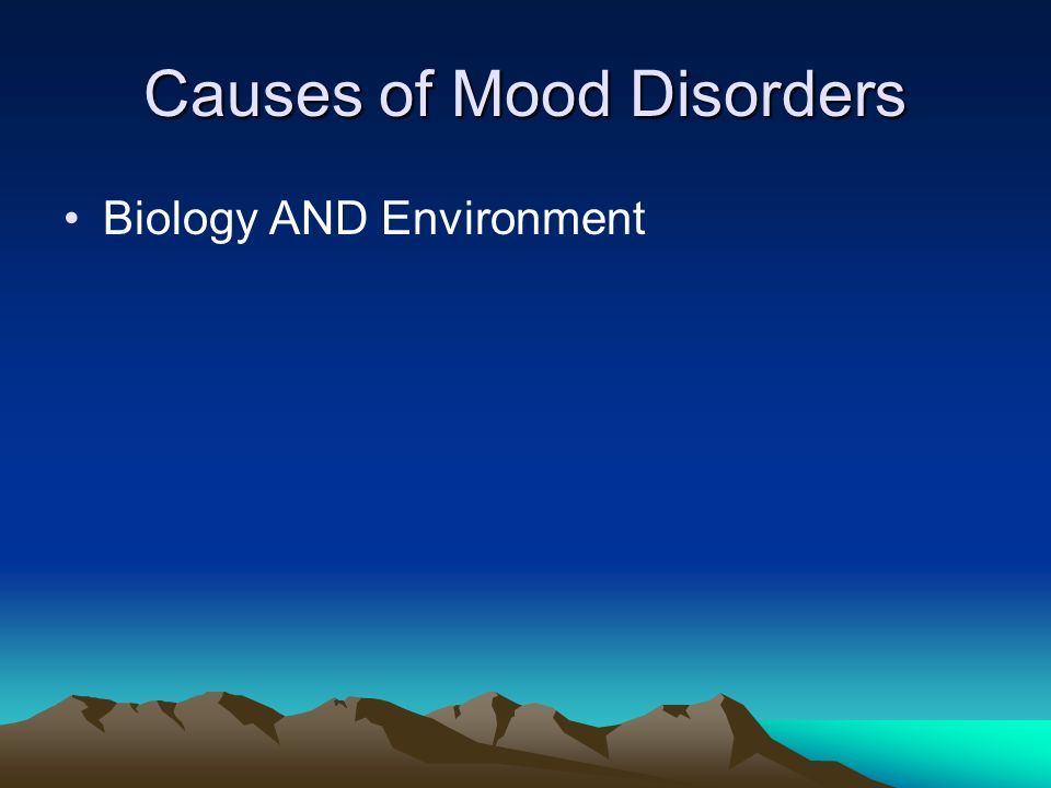 Causes of Mood Disorders Biology AND Environment