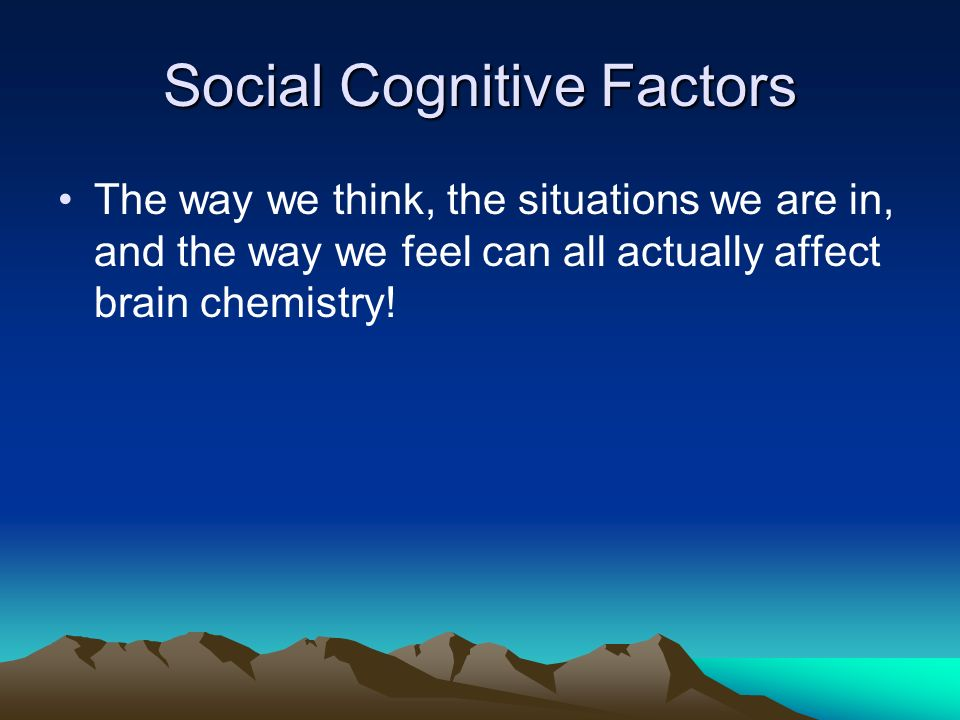 Social Cognitive Factors The way we think, the situations we are in, and the way we feel can all actually affect brain chemistry!