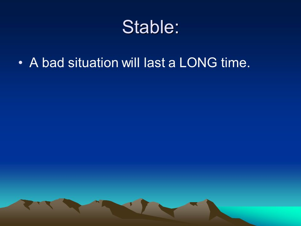 Stable: A bad situation will last a LONG time.