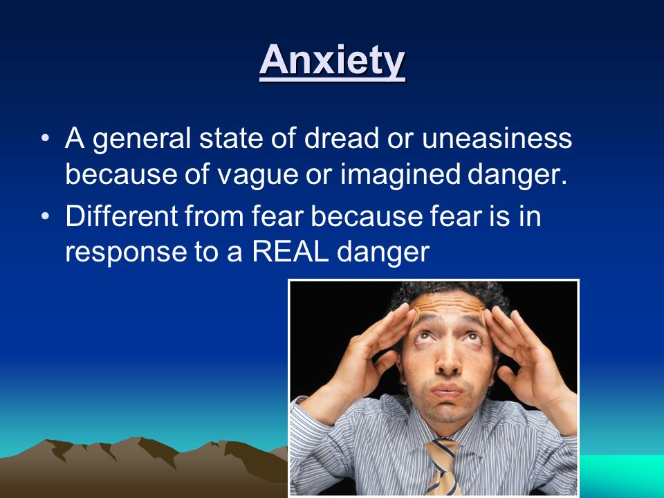 Anxiety A general state of dread or uneasiness because of vague or imagined danger.