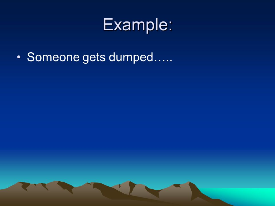 Example: Someone gets dumped…..