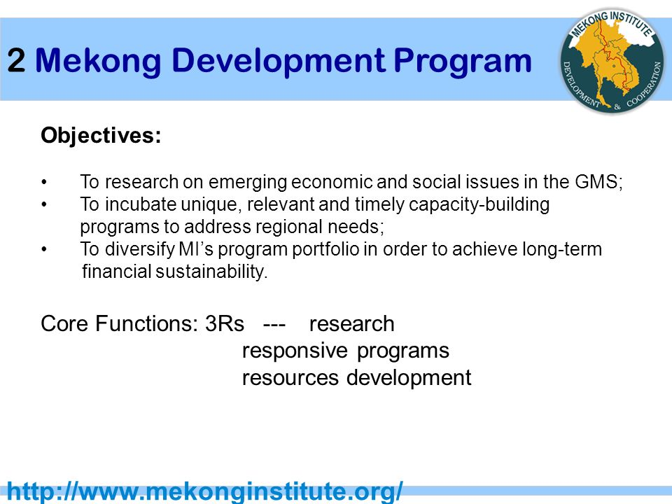 2 Mekong Development Program   Objectives: To research on emerging economic and social issues in the GMS; To incubate unique, relevant and timely capacity-building programs to address regional needs; To diversify MI's program portfolio in order to achieve long-term financial sustainability.