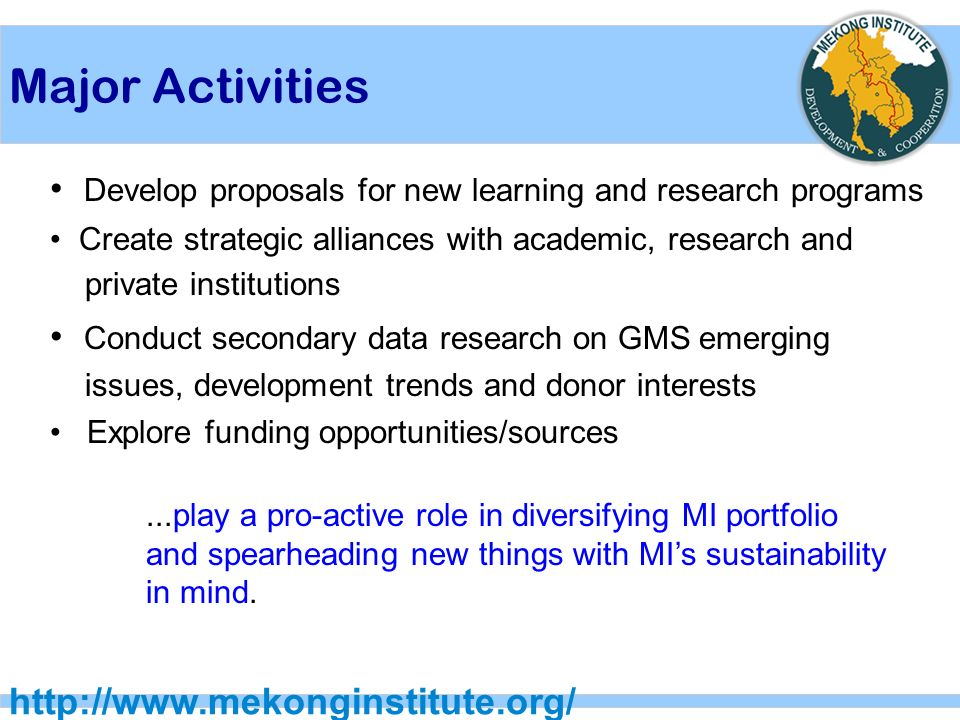 Major Activities   Develop proposals for new learning and research programs Create strategic alliances with academic, research and private institutions Conduct secondary data research on GMS emerging issues, development trends and donor interests Explore funding opportunities/sources...play a pro-active role in diversifying MI portfolio and spearheading new things with MI's sustainability in mind.
