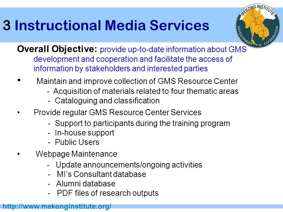 3 Instructional Media Services   Overall Objective: provide up-to-date information about GMS development and cooperation and facilitate the access of information by stakeholders and interested parties Maintain and improve collection of GMS Resource Center - Acquisition of materials related to four thematic areas - Cataloguing and classification Provide regular GMS Resource Center Services - Support to participants during the training program - In-house support - Public Users Webpage Maintenance - Update announcements/ongoing activities - MI's Consultant database - Alumni database - PDF files of research outputs