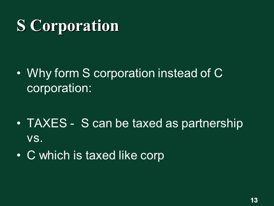 S Corporation Why form S corporation instead of C corporation: TAXES - S can be taxed as partnership vs.