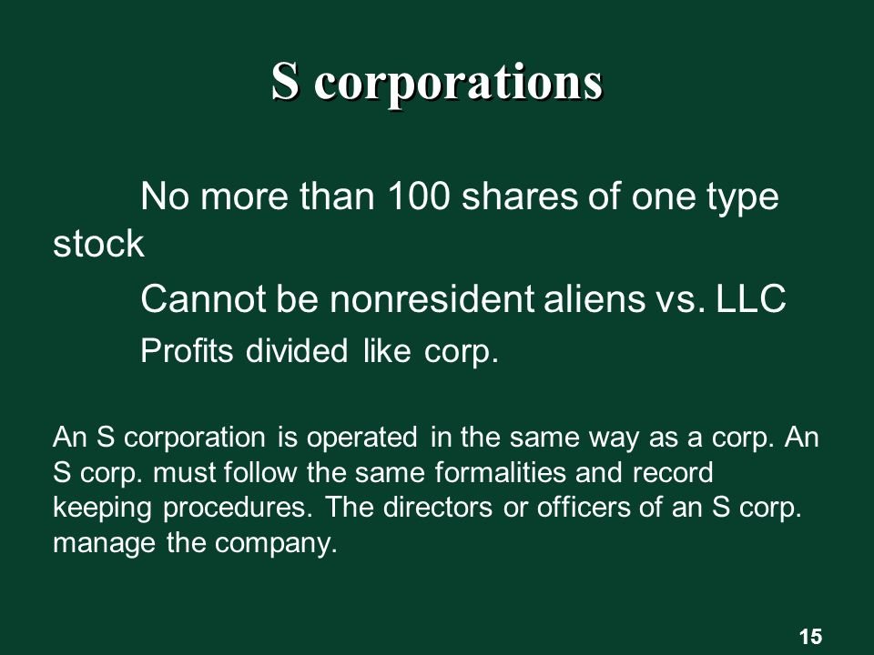 S corporations No more than 100 shares of one type stock Cannot be nonresident aliens vs.
