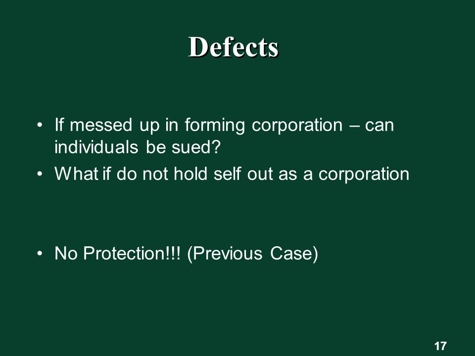 17 Defects If messed up in forming corporation – can individuals be sued.