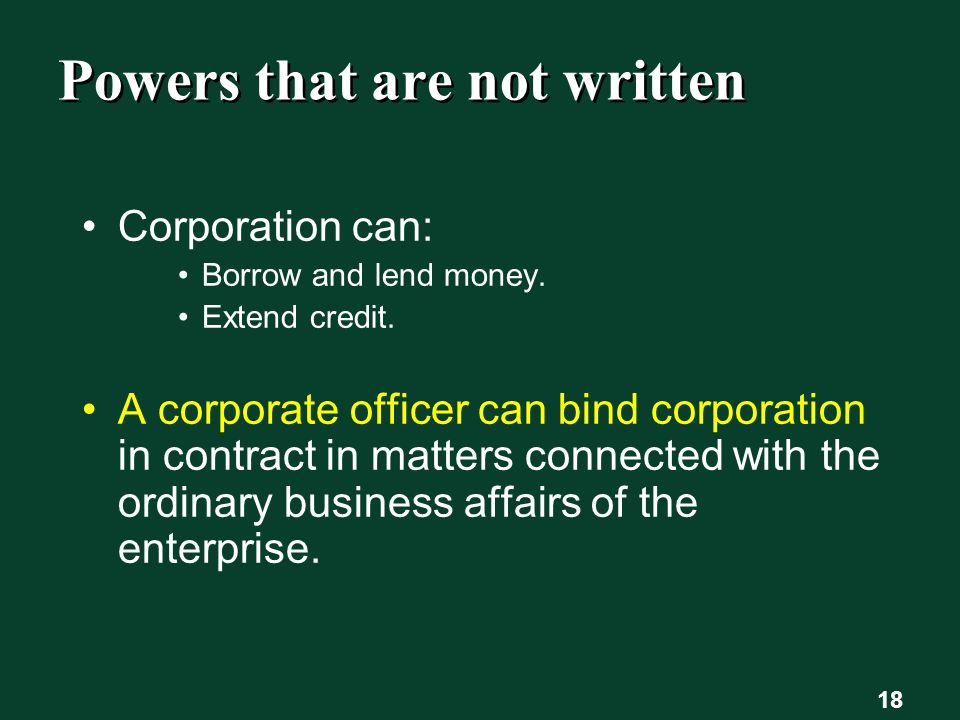 18 Powers that are not written Corporation can: Borrow and lend money.