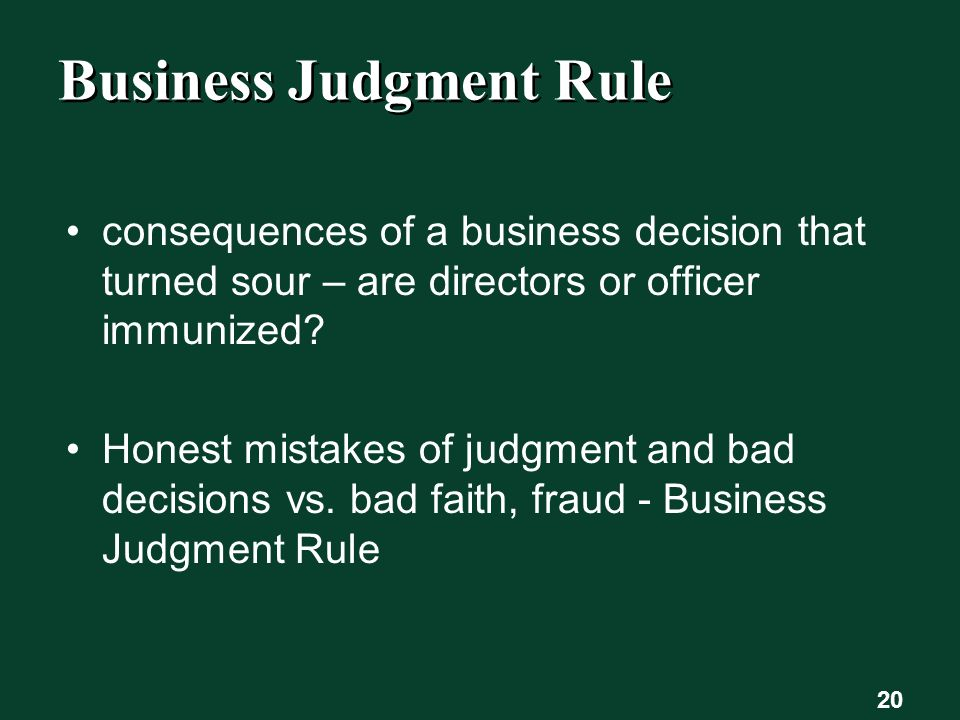 20 Business Judgment Rule consequences of a business decision that turned sour – are directors or officer immunized.