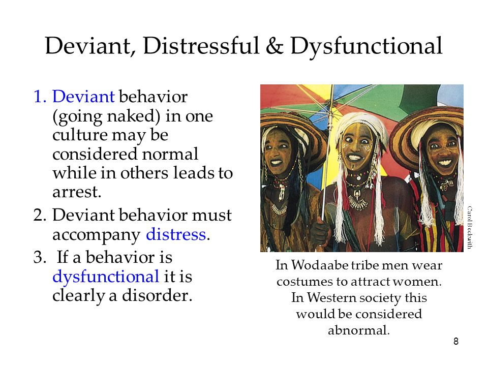 8 Deviant, Distressful & Dysfunctional 1.Deviant behavior (going naked) in one culture may be considered normal while in others leads to arrest.