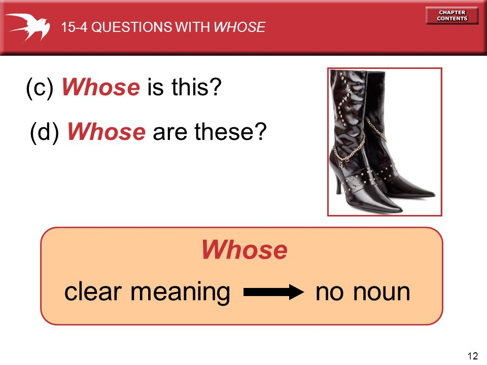 12 clear meaning no noun (c) Whose is this 15-4 QUESTIONS WITH WHOSE Whose (d) Whose are these