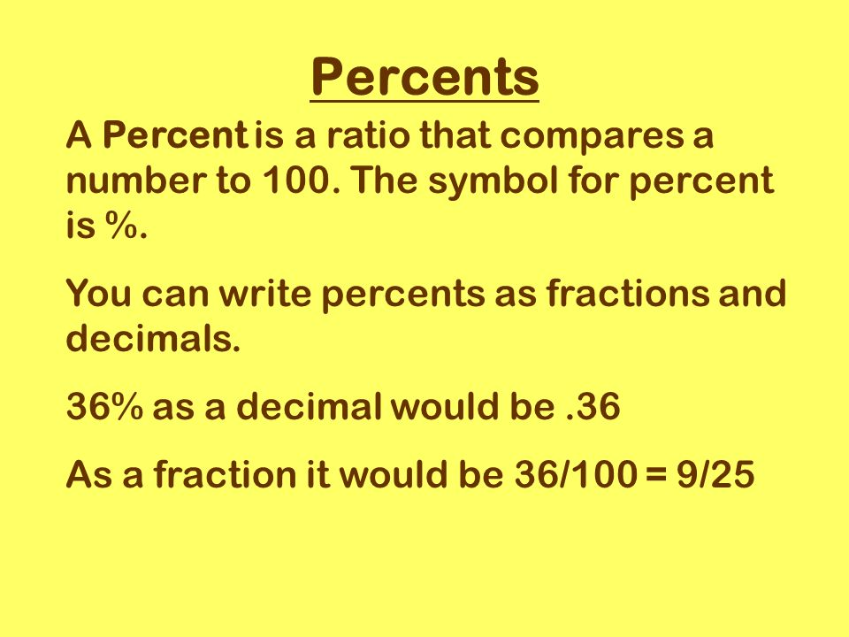 Percents A Percent is a ratio that compares a number to 100.