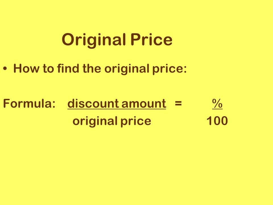 Original Price How to find the original price: Formula: discount amount = % original price 100