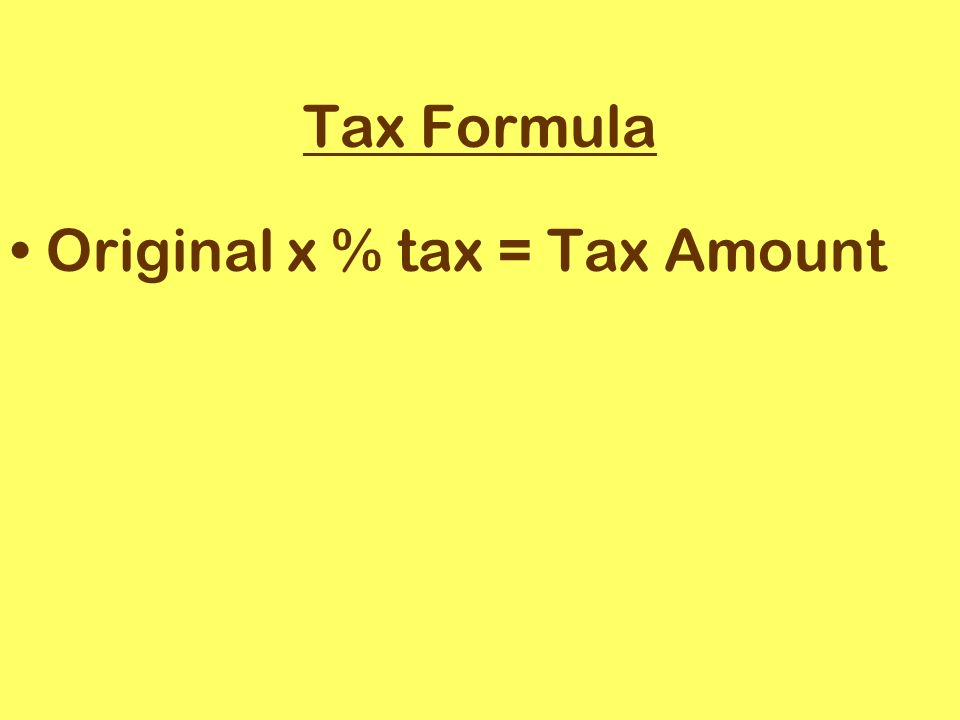 Tax Formula Original x % tax = Tax Amount