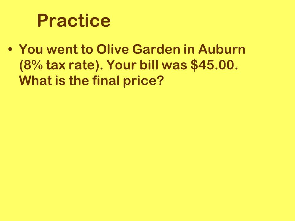 Practice You went to Olive Garden in Auburn (8% tax rate).