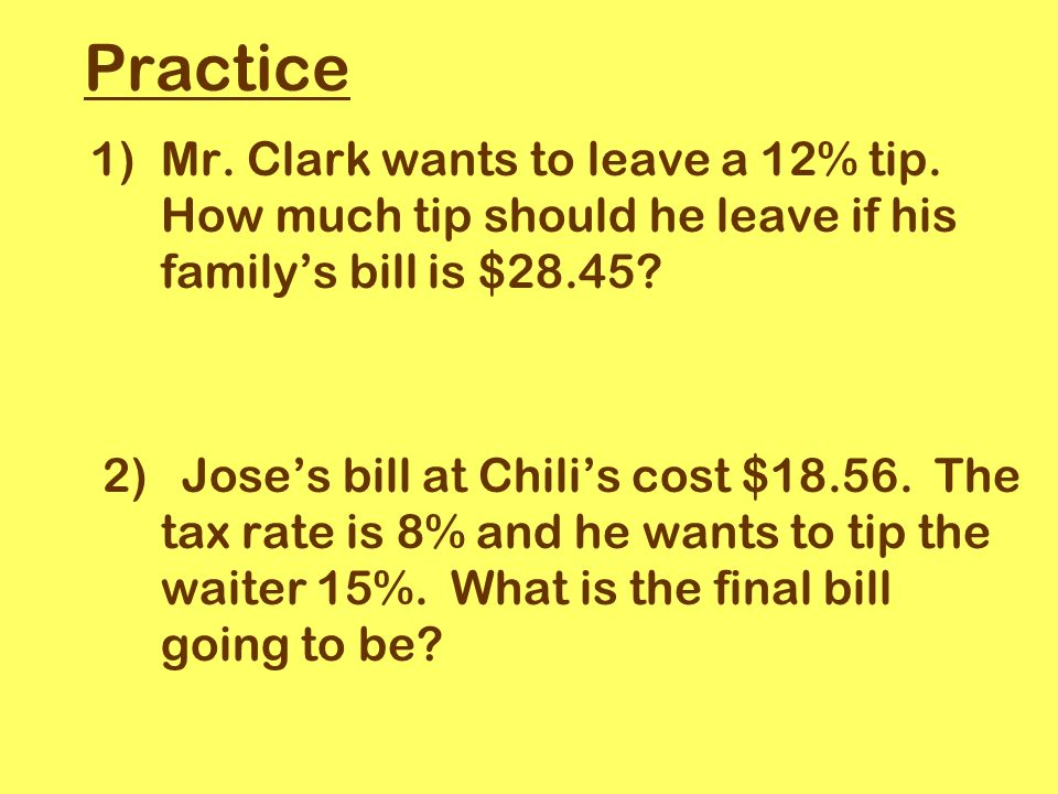 Practice 1)Mr. Clark wants to leave a 12% tip.