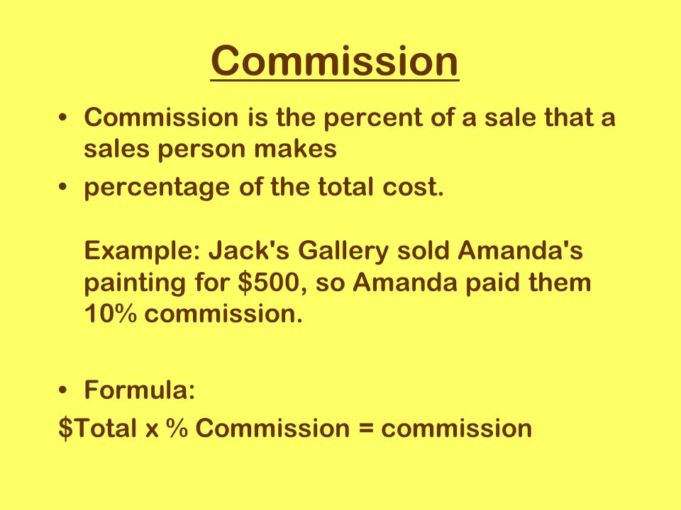 Commission Commission is the percent of a sale that a sales person makes percentage of the total cost.