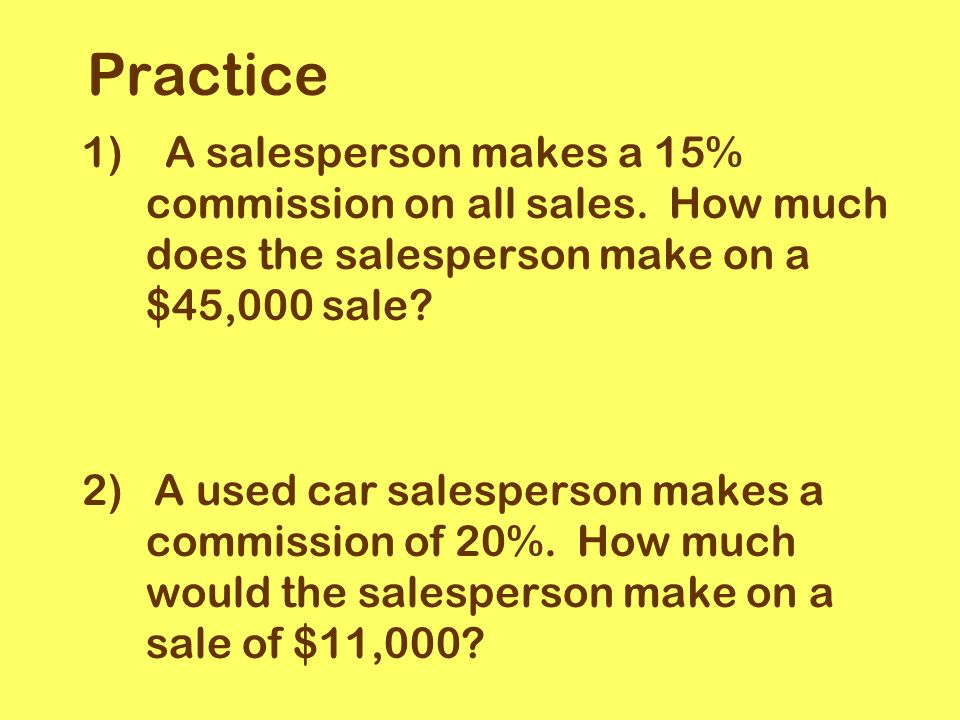 Practice 1) A salesperson makes a 15% commission on all sales.