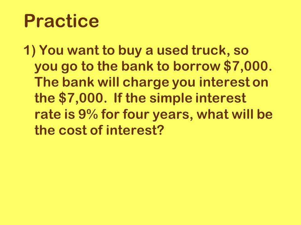 1) You want to buy a used truck, so you go to the bank to borrow $7,000.