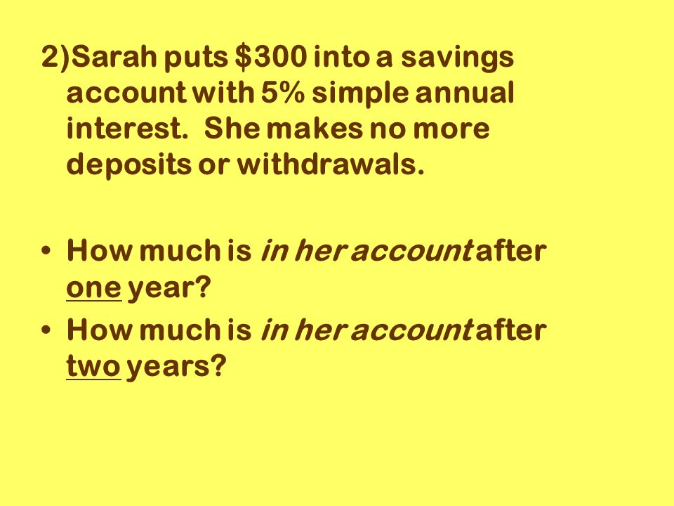 2)Sarah puts $300 into a savings account with 5% simple annual interest.