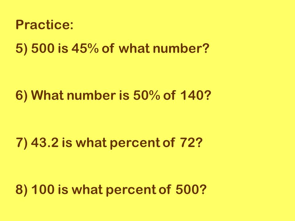 Practice: 5) 500 is 45% of what number. 6) What number is 50% of 140.